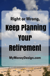 Right or Wrong, Keep Planning Your Retirement