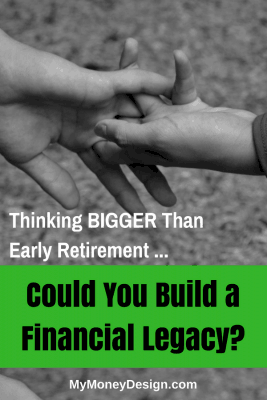 Thinking BIGGER Than Early Retirement – Could You Build a Financial Legacy?