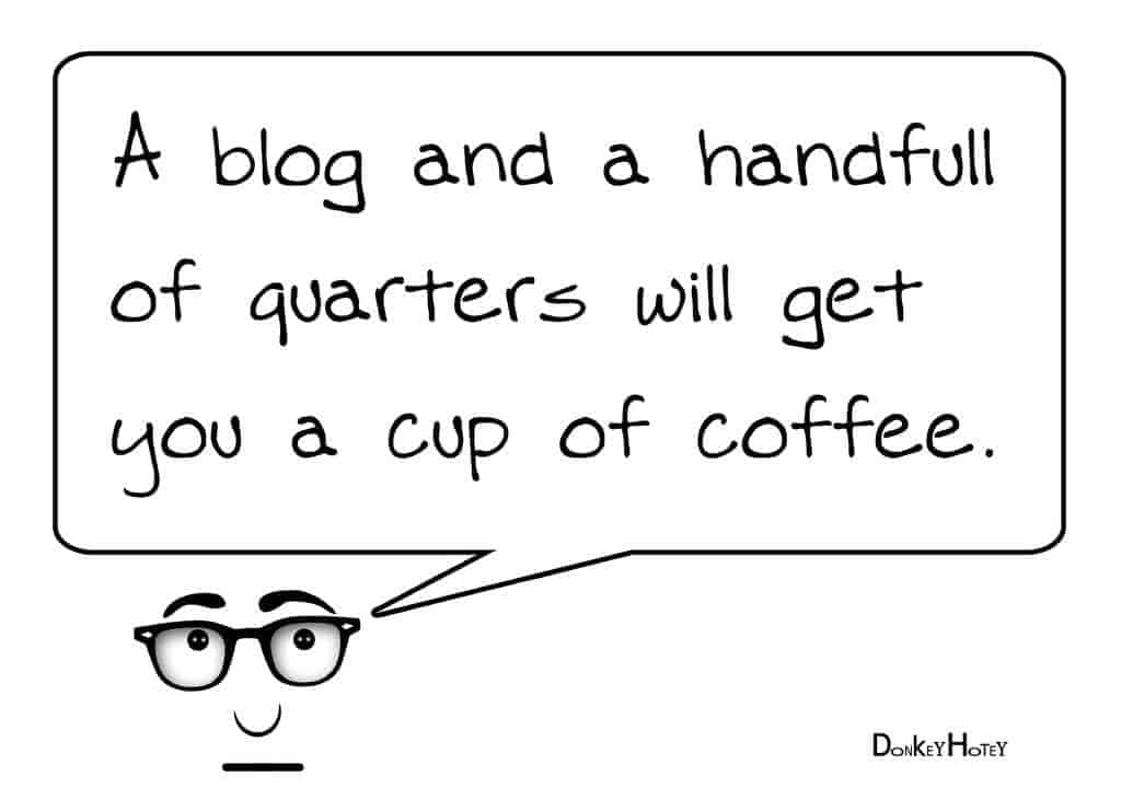 A blog and a handfull of quarters will get you a cup of coffee